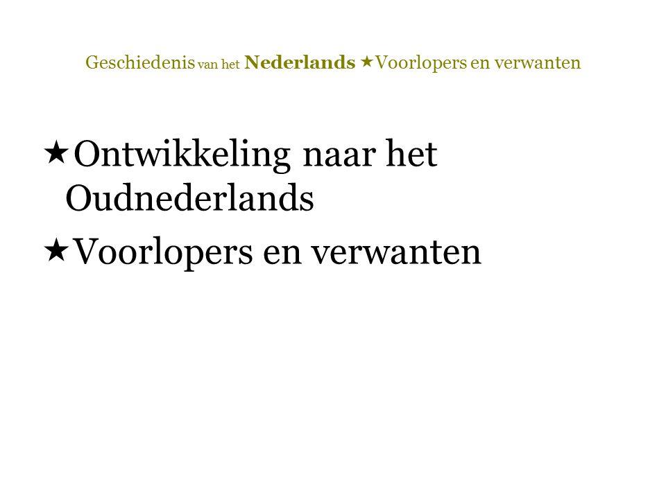 Geschiedenis van het Nederlands  Voorlopers en verwanten  Opm.: Oudnederlands = verzamelbegrip voor de dialecten van enkele Germaanse stammen die zich na de Volksverhuizingen (4 de – 6 de eeuw) in de Lage Landen hebben gevestigd.