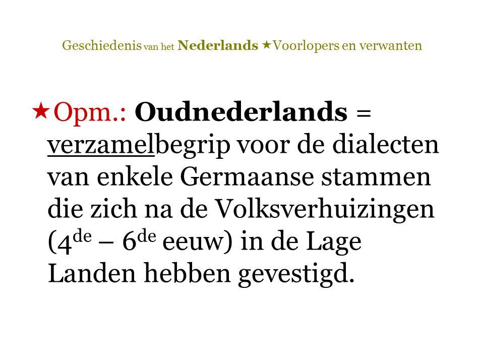 Geschiedenis van het Nederlands  Voorlopers en verwanten  Opm.: Oudnederlands = verzamelbegrip voor de dialecten van enkele Germaanse stammen die zi