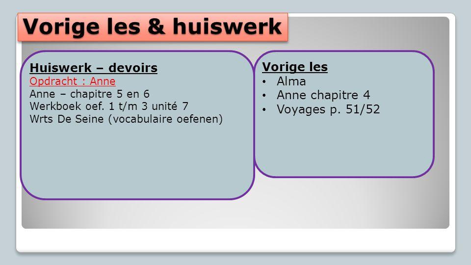 Vorige les & huiswerk Vorige les Alma Anne chapitre 4 Voyages p. 51/52 Huiswerk – devoirs Opdracht : Anne Anne – chapitre 5 en 6 Werkboek oef. 1 t/m 3