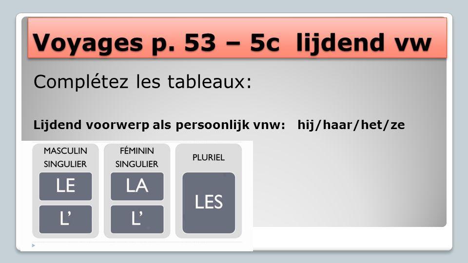 Voyages p. 53 – 5c lijdend vw Complétez les tableaux: Lijdend voorwerp als persoonlijk vnw: hij/haar/het/ze
