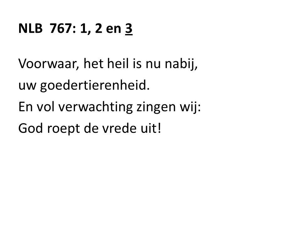 NLB 767: 1, 2 en 3 Voorwaar, het heil is nu nabij, uw goedertierenheid. En vol verwachting zingen wij: God roept de vrede uit!