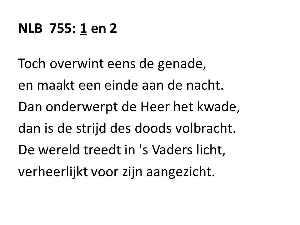 NLB 755: 1 en 2 Toch overwint eens de genade, en maakt een einde aan de nacht. Dan onderwerpt de Heer het kwade, dan is de strijd des doods volbracht.