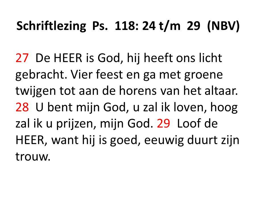 Schriftlezing Ps. 118: 24 t/m 29 (NBV) 27 De HEER is God, hij heeft ons licht gebracht. Vier feest en ga met groene twijgen tot aan de horens van het