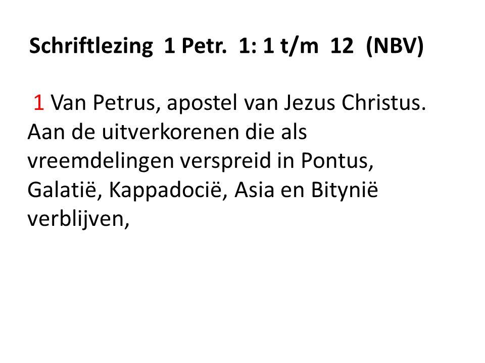 Schriftlezing 1 Petr. 1: 1 t/m 12 (NBV) 1 Van Petrus, apostel van Jezus Christus. Aan de uitverkorenen die als vreemdelingen verspreid in Pontus, Gala