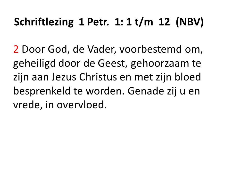 Schriftlezing 1 Petr. 1: 1 t/m 12 (NBV) 2 Door God, de Vader, voorbestemd om, geheiligd door de Geest, gehoorzaam te zijn aan Jezus Christus en met zi