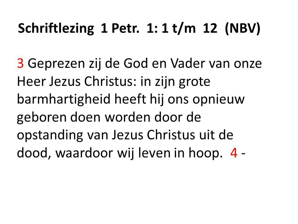 Schriftlezing 1 Petr. 1: 1 t/m 12 (NBV) 3 Geprezen zij de God en Vader van onze Heer Jezus Christus: in zijn grote barmhartigheid heeft hij ons opnieu
