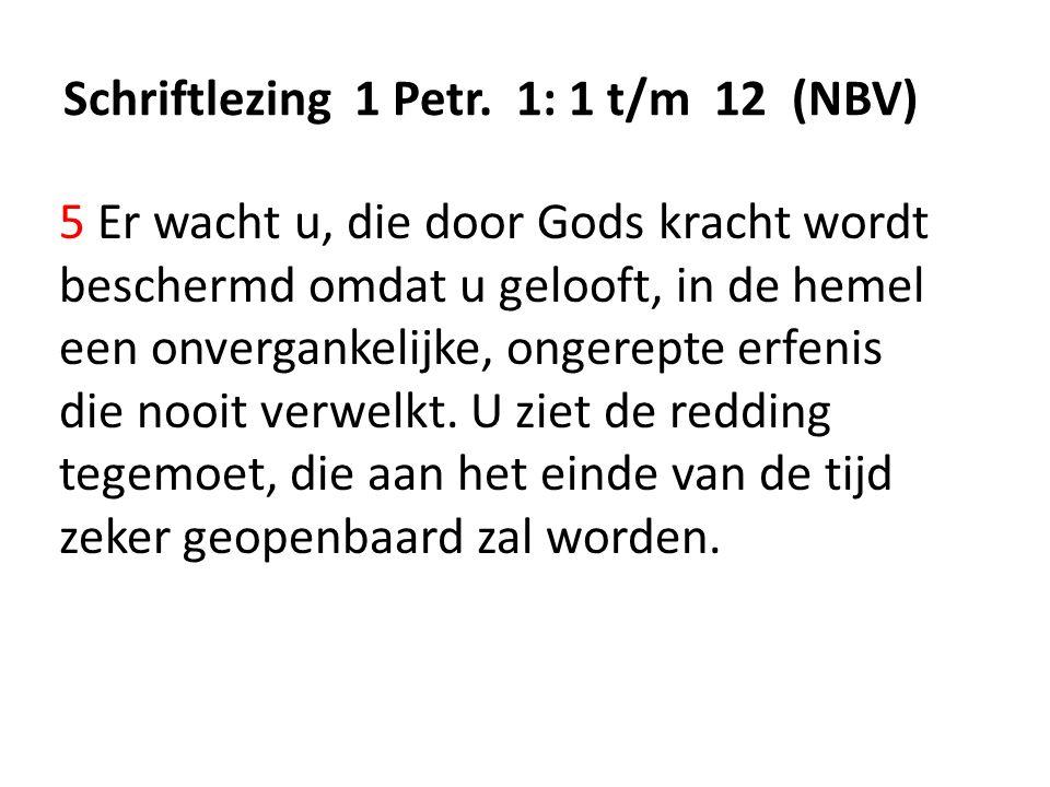 Schriftlezing 1 Petr. 1: 1 t/m 12 (NBV) 5 Er wacht u, die door Gods kracht wordt beschermd omdat u gelooft, in de hemel een onvergankelijke, ongerepte