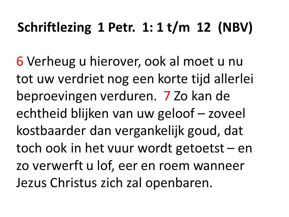 Schriftlezing 1 Petr. 1: 1 t/m 12 (NBV) 6 Verheug u hierover, ook al moet u nu tot uw verdriet nog een korte tijd allerlei beproevingen verduren. 7 Zo