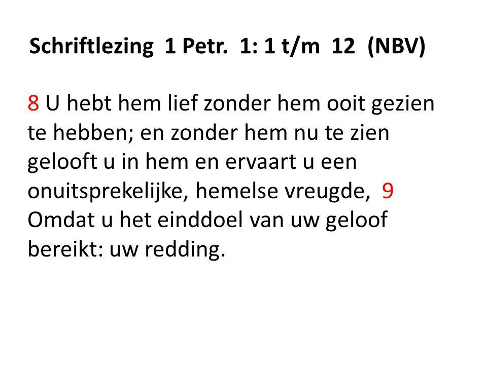 Schriftlezing 1 Petr. 1: 1 t/m 12 (NBV) 8 U hebt hem lief zonder hem ooit gezien te hebben; en zonder hem nu te zien gelooft u in hem en ervaart u een