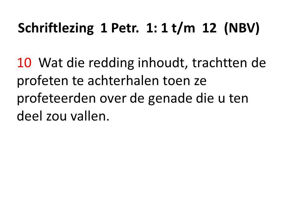 Schriftlezing 1 Petr. 1: 1 t/m 12 (NBV) 10 Wat die redding inhoudt, trachtten de profeten te achterhalen toen ze profeteerden over de genade die u ten