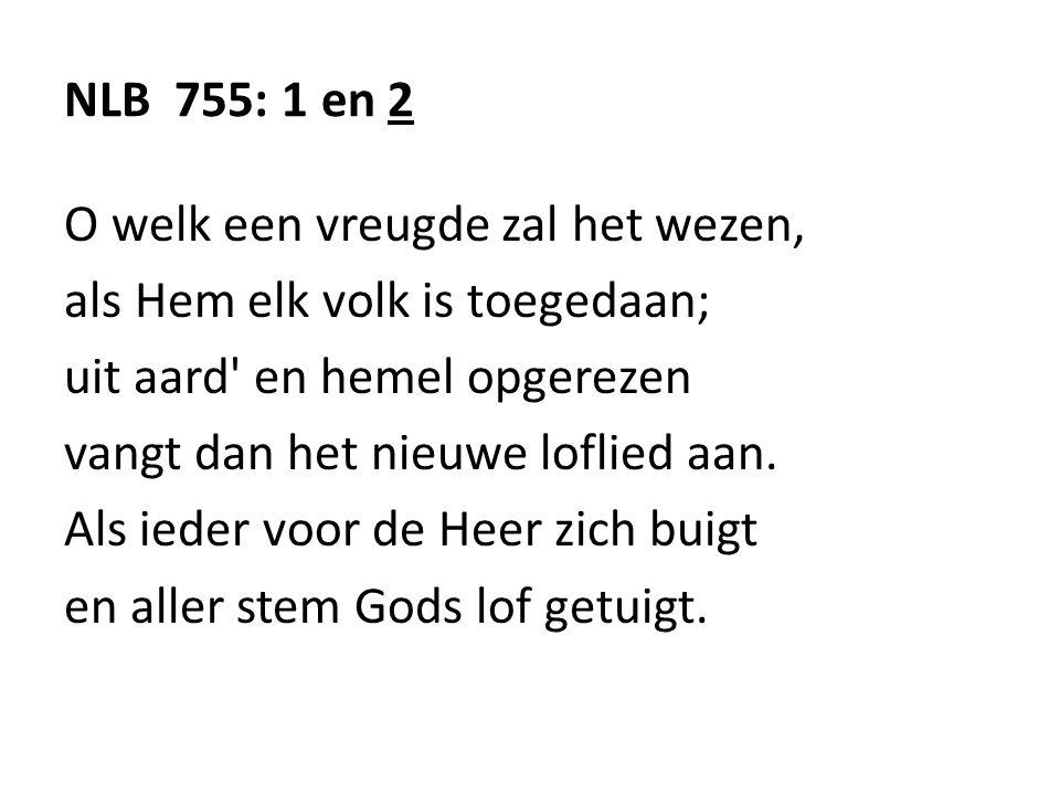 NLB 755: 1 en 2 O welk een vreugde zal het wezen, als Hem elk volk is toegedaan; uit aard' en hemel opgerezen vangt dan het nieuwe loflied aan. Als ie