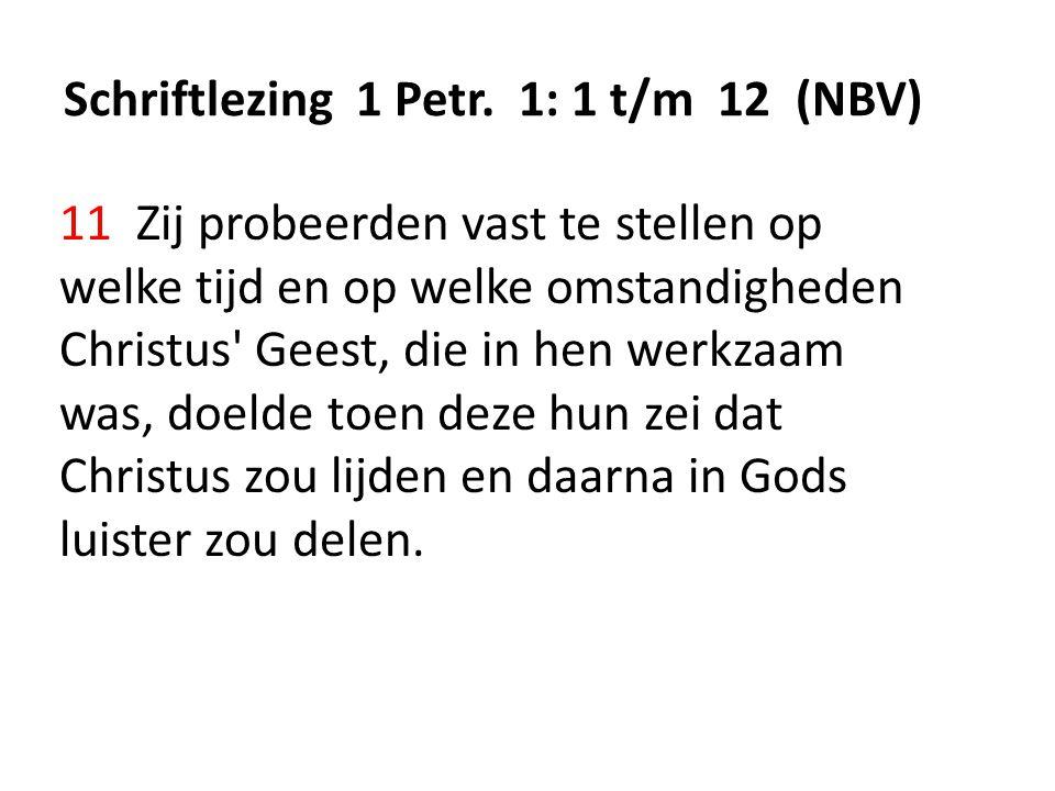 Schriftlezing 1 Petr. 1: 1 t/m 12 (NBV) 11 Zij probeerden vast te stellen op welke tijd en op welke omstandigheden Christus' Geest, die in hen werkzaa