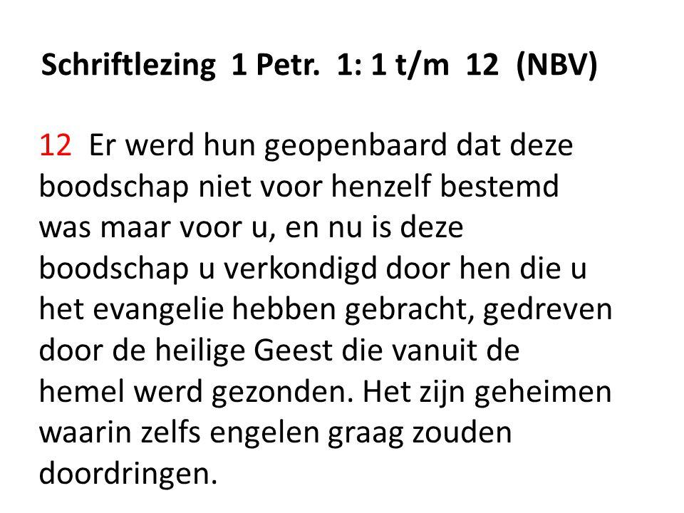 Schriftlezing 1 Petr. 1: 1 t/m 12 (NBV) 12 Er werd hun geopenbaard dat deze boodschap niet voor henzelf bestemd was maar voor u, en nu is deze boodsch