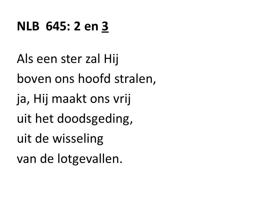 NLB 645: 2 en 3 Als een ster zal Hij boven ons hoofd stralen, ja, Hij maakt ons vrij uit het doodsgeding, uit de wisseling van de lotgevallen.