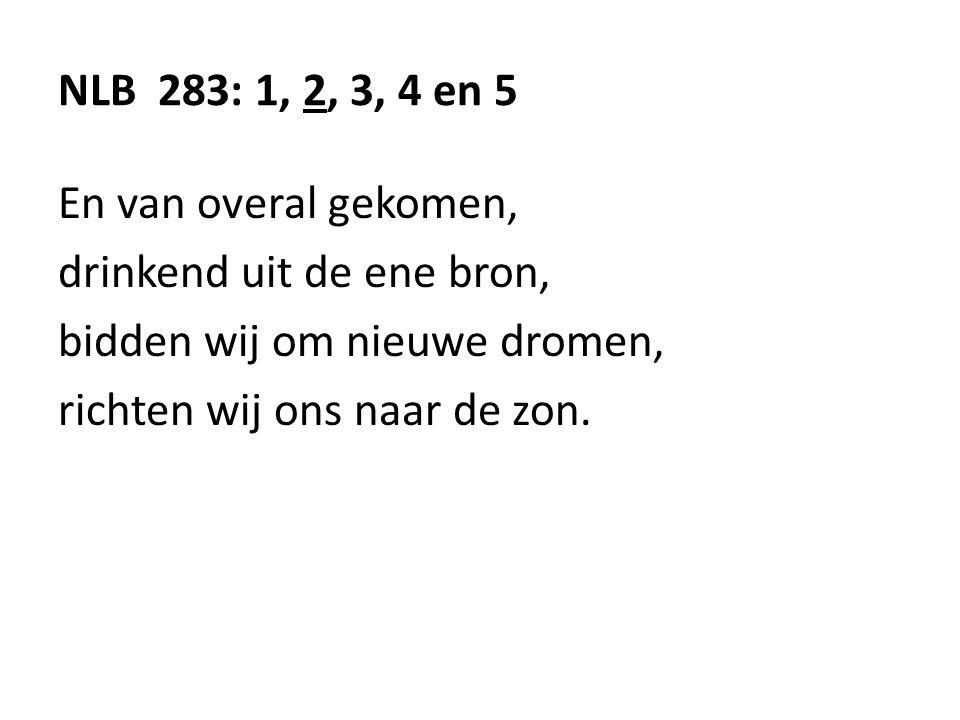 NLB 283: 1, 2, 3, 4 en 5 En van overal gekomen, drinkend uit de ene bron, bidden wij om nieuwe dromen, richten wij ons naar de zon.