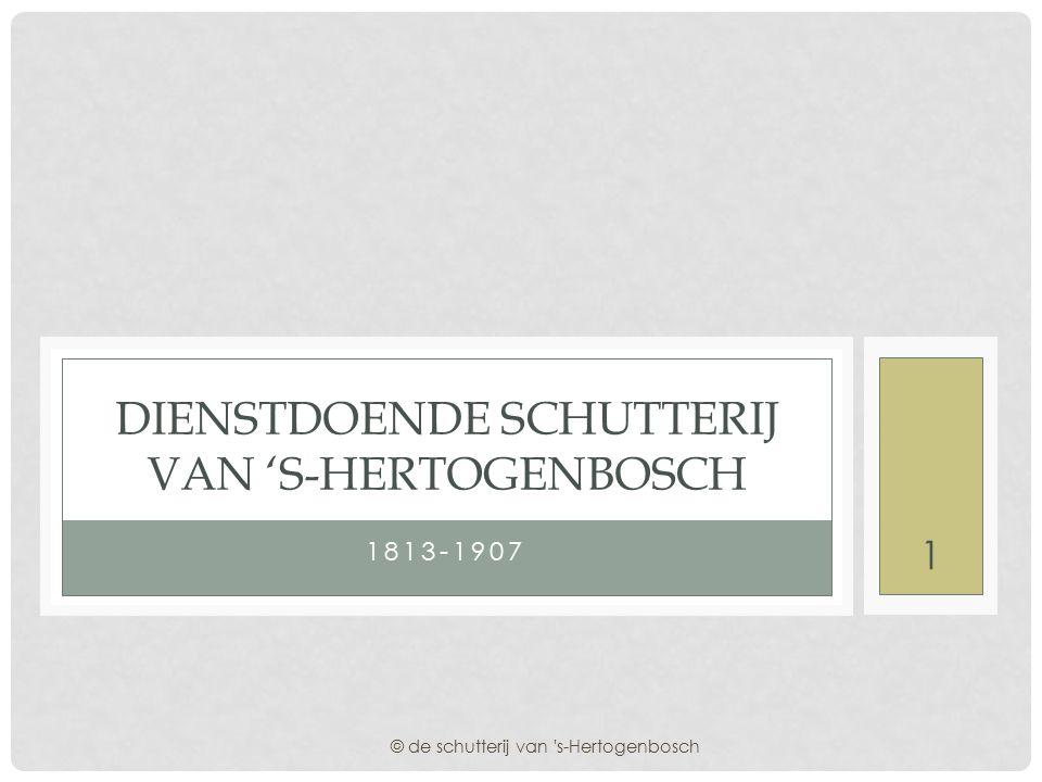 1813-1907 DIENSTDOENDE SCHUTTERIJ VAN 'S-HERTOGENBOSCH © de schutterij van s-Hertogenbosch 1