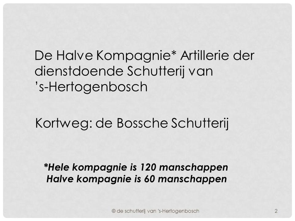 De Halve Kompagnie* Artillerie der dienstdoende Schutterij van 's-Hertogenbosch © de schutterij van s-Hertogenbosch Kortweg: de Bossche Schutterij *Hele kompagnie is 120 manschappen Halve kompagnie is 60 manschappen 2
