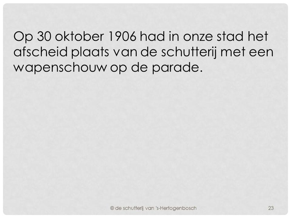 De dienstdoende schutterij van 's-Hertogenbosch werd met ingang van 1-11-1906 gelijkgesteld met een rustende schutterij. © de schutterij van 's-Herto