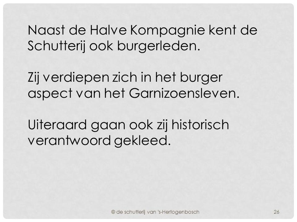 De schutterij van 's-Hertogenbosch is een cultuurhistorische vereniging die op een historisch verantwoorde wijze het garnizoensleven van de stad 's-He