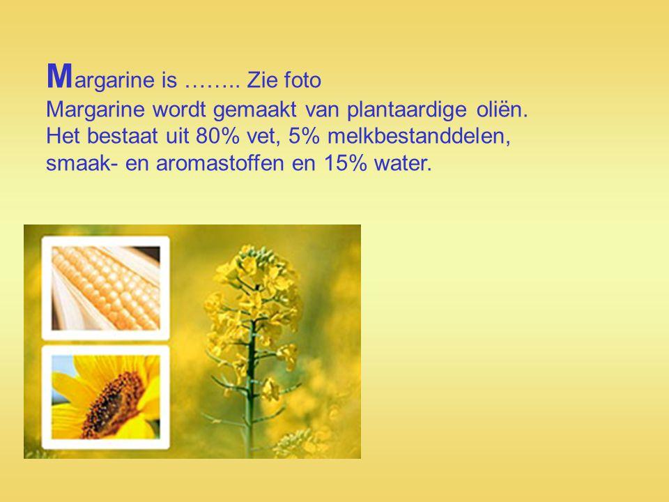 M argarine is …….. Zie foto Margarine wordt gemaakt van plantaardige oliën. Het bestaat uit 80% vet, 5% melkbestanddelen, smaak- en aromastoffen en 15