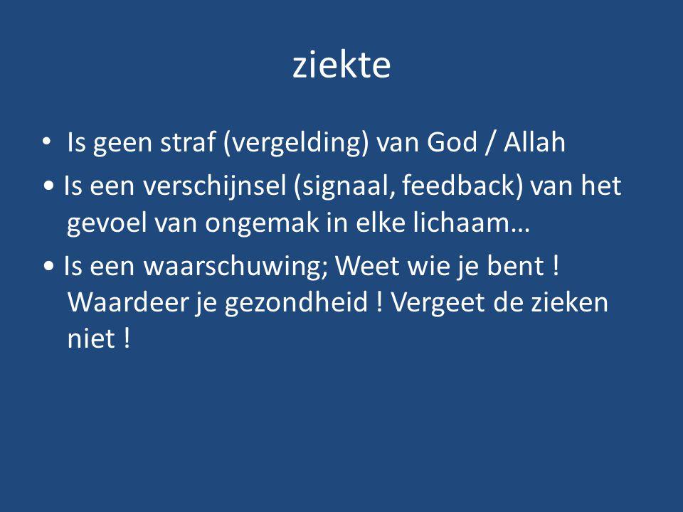 ziekte Is geen straf (vergelding) van God / Allah Is een verschijnsel (signaal, feedback) van het gevoel van ongemak in elke lichaam… Is een waarschuw