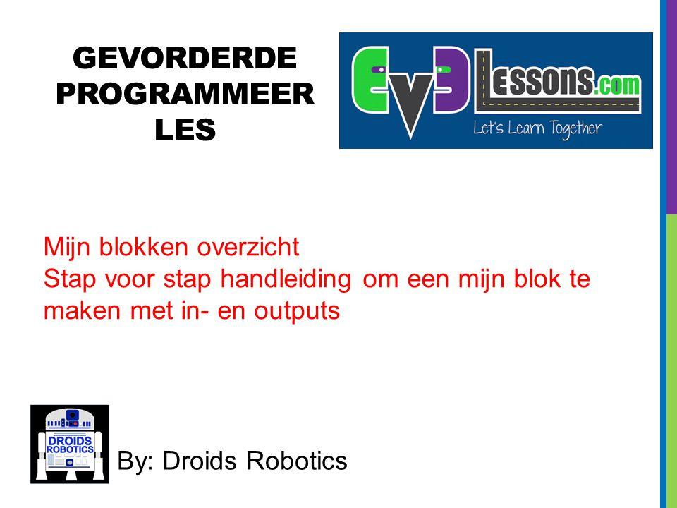 GEVORDERDE PROGRAMMEER LES By: Droids Robotics Mijn blokken overzicht Stap voor stap handleiding om een mijn blok te maken met in- en outputs