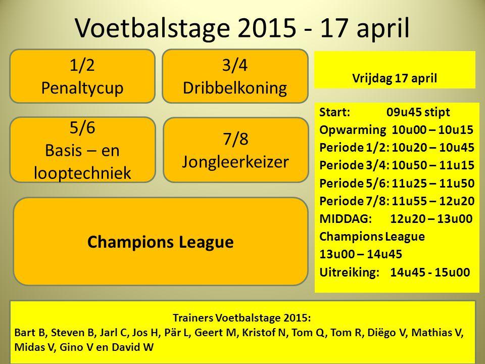 Voetbalstage 2015 - 17 april Vrijdag 17 april Start: 09u45 stipt Opwarming 10u00 – 10u15 Periode 1/2: 10u20 – 10u45 Periode 3/4: 10u50 – 11u15 Periode 5/6: 11u25 – 11u50 Periode 7/8: 11u55 – 12u20 MIDDAG: 12u20 – 13u00 Champions League 13u00 – 14u45 Uitreiking: 14u45 - 15u00 1/2 Penaltycup 5/6 Basis – en looptechniek 3/4 Dribbelkoning Trainers Voetbalstage 2015: Bart B, Steven B, Jarl C, Jos H, Pär L, Geert M, Kristof N, Tom Q, Tom R, Diëgo V, Mathias V, Midas V, Gino V en David W Champions League 7/8 Jongleerkeizer