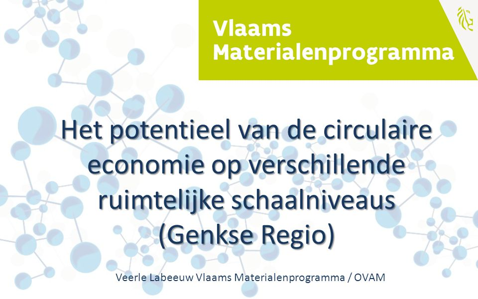 Het potentieel van de circulaire economie op verschillende ruimtelijke schaalniveaus (Genkse Regio) Veerle Labeeuw Vlaams Materialenprogramma / OVAM