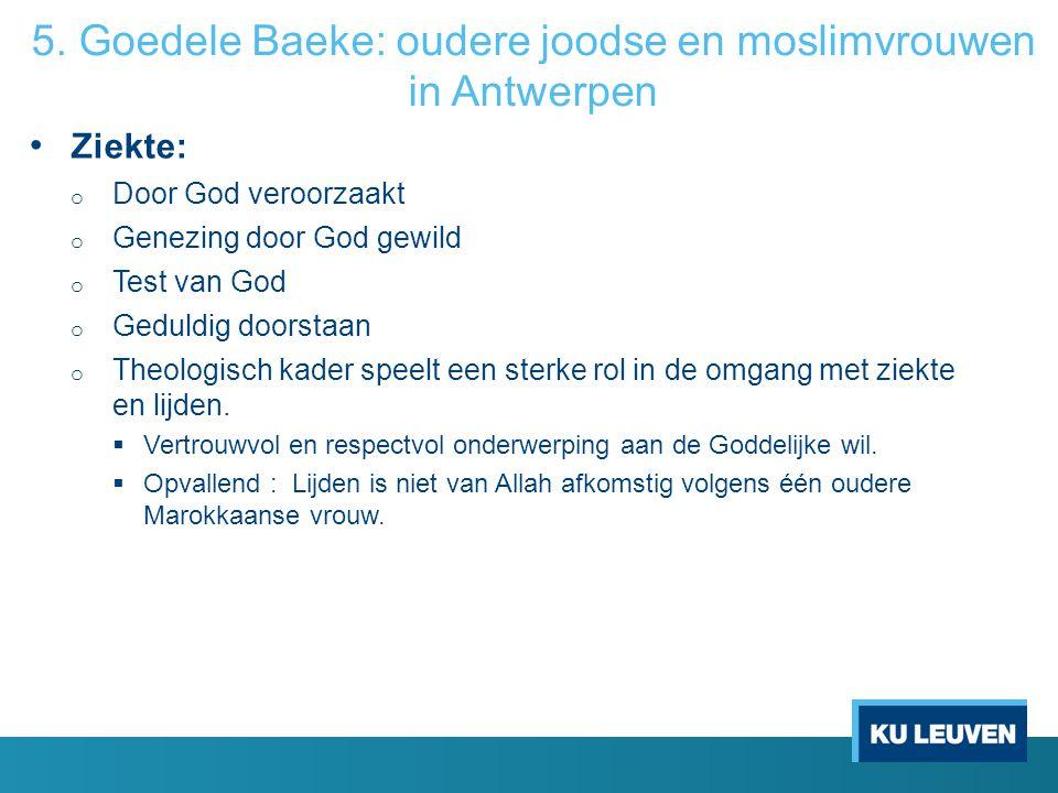 5. Goedele Baeke: oudere joodse en moslimvrouwen in Antwerpen Ziekte: o Door God veroorzaakt o Genezing door God gewild o Test van God o Geduldig door