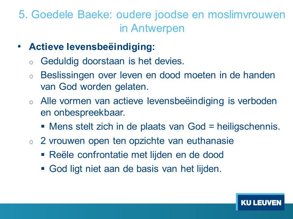 5. Goedele Baeke: oudere joodse en moslimvrouwen in Antwerpen Actieve levensbeëindiging: o Geduldig doorstaan is het devies. o Beslissingen over leven