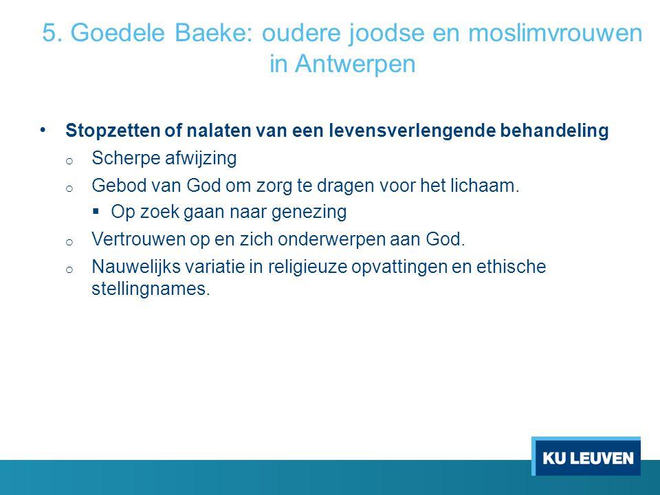 5. Goedele Baeke: oudere joodse en moslimvrouwen in Antwerpen Stopzetten of nalaten van een levensverlengende behandeling o Scherpe afwijzing o Gebod