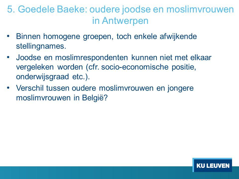 5. Goedele Baeke: oudere joodse en moslimvrouwen in Antwerpen Binnen homogene groepen, toch enkele afwijkende stellingnames. Joodse en moslimresponden