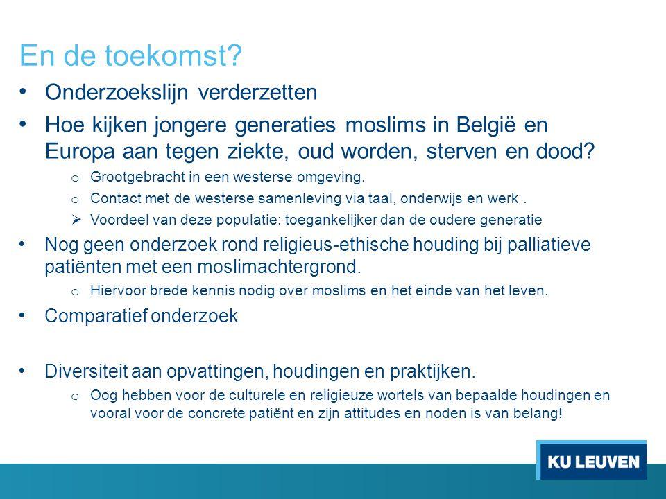 En de toekomst? Onderzoekslijn verderzetten Hoe kijken jongere generaties moslims in België en Europa aan tegen ziekte, oud worden, sterven en dood? o