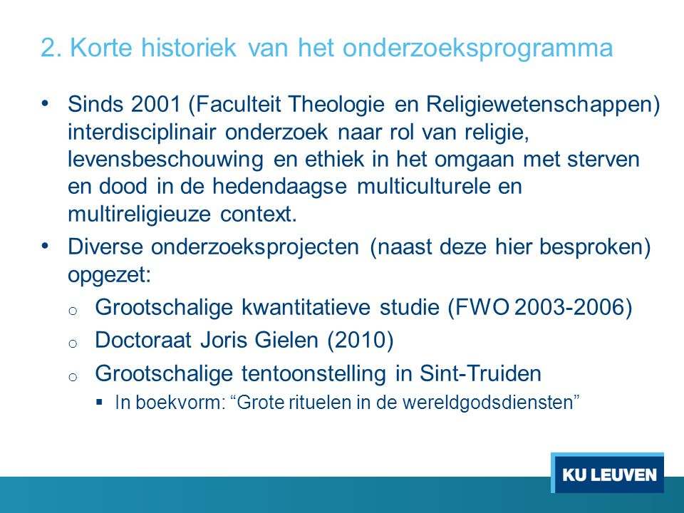 2. Korte historiek van het onderzoeksprogramma Sinds 2001 (Faculteit Theologie en Religiewetenschappen) interdisciplinair onderzoek naar rol van relig