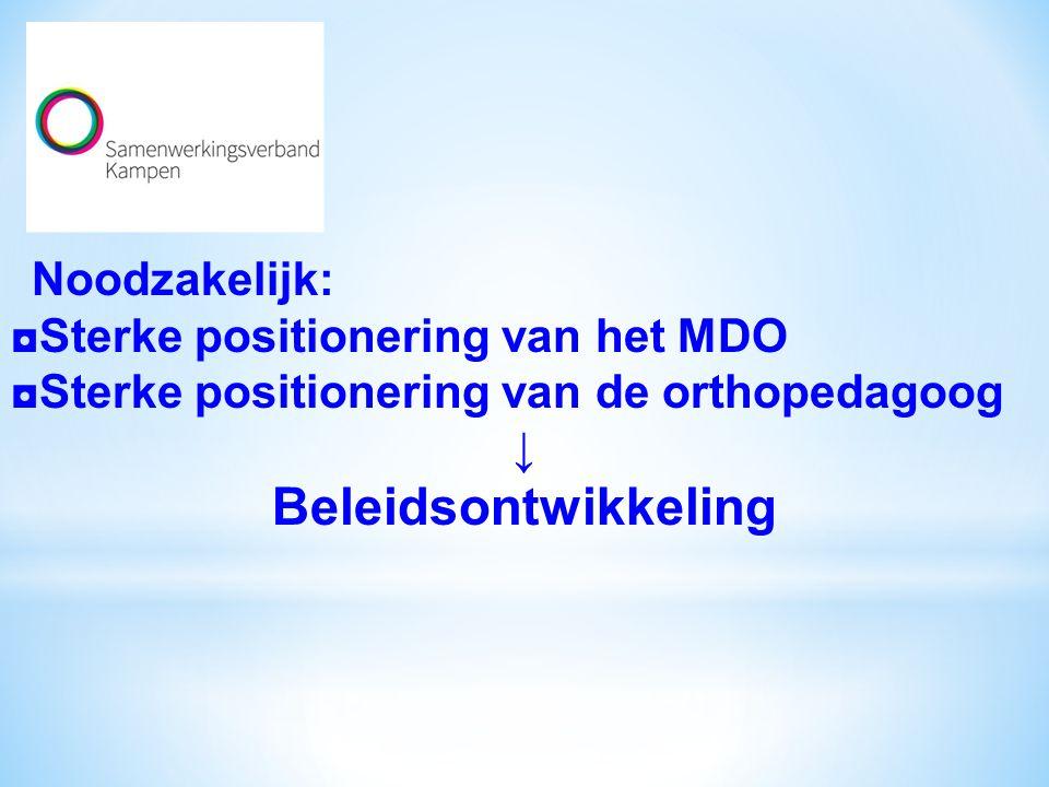 Noodzakelijk: ◘Sterke positionering van het MDO ◘Sterke positionering van de orthopedagoog ↓ Beleidsontwikkeling