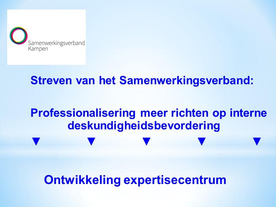 Streven van het Samenwerkingsverband: Professionalisering meer richten op interne deskundigheidsbevordering ▼▼▼▼▼ Ontwikkeling expertisecentrum
