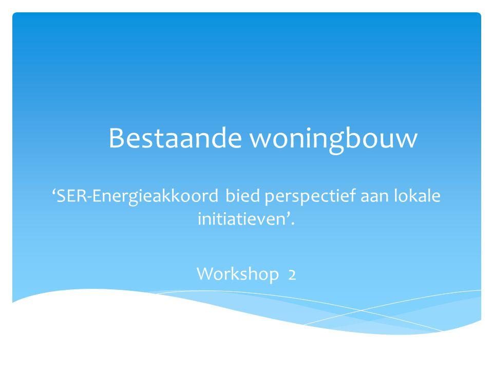 Bestaande woningbouw 'SER-Energieakkoord bied perspectief aan lokale initiatieven'. Workshop 2