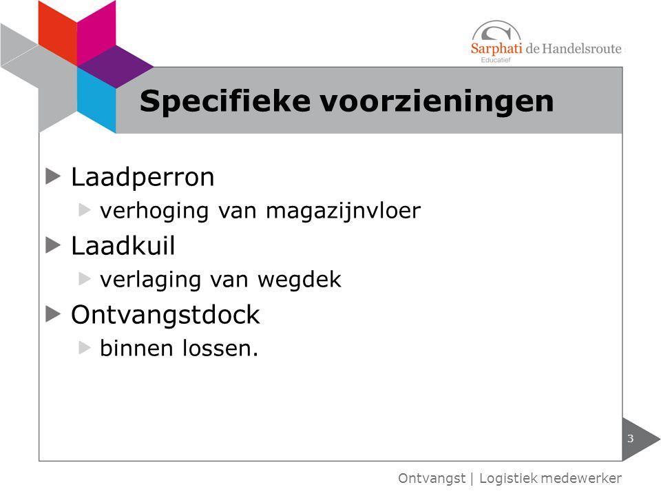 Laadperron verhoging van magazijnvloer Laadkuil verlaging van wegdek Ontvangstdock binnen lossen. 3 Ontvangst | Logistiek medewerker Specifieke voorzi