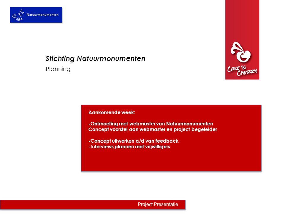 Planning Project Presentatie Stichting Natuurmonumenten Aankomende week: -Ontmoeting met webmaster van Natuurmonumenten Concept voorstel aan webmaster en project begeleider -Concept uitwerken a/d van feedback -Interviews plannen met vrijwilligers
