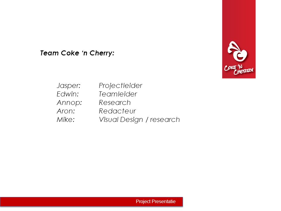 Team Coke 'n Cherry: Project Presentatie Jasper:Projectleider Edwin:Teamleider Annop:Research Aron:Redacteur Mike:Visual Design / research