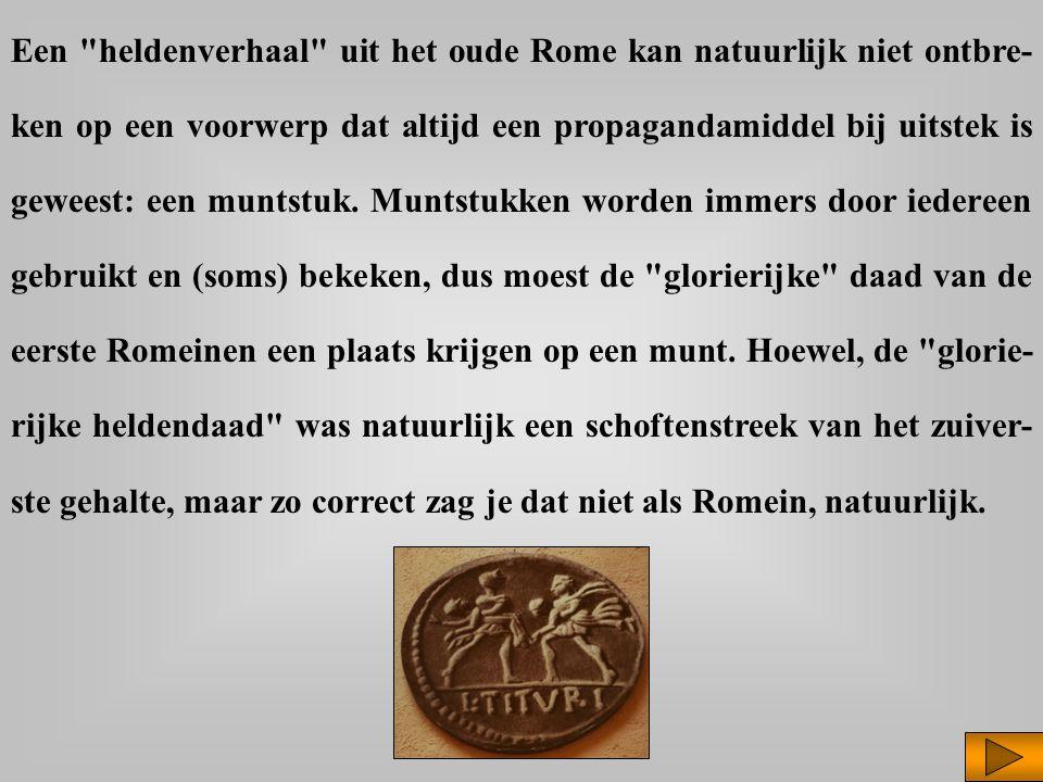 Een heldenverhaal uit het oude Rome kan natuurlijk niet ontbre- ken op een voorwerp dat altijd een propagandamiddel bij uitstek is geweest: een muntstuk.