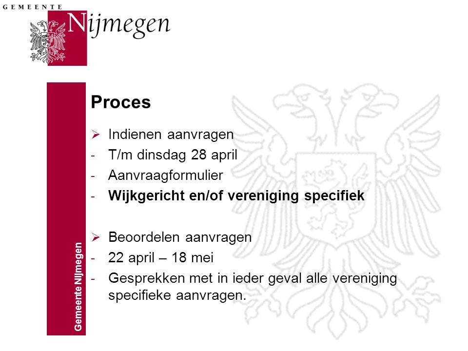 Gemeente Nijmegen Proces  Indienen aanvragen - T/m dinsdag 28 april - Aanvraagformulier - Wijkgericht en/of vereniging specifiek  Beoordelen aanvragen - 22 april – 18 mei - Gesprekken met in ieder geval alle vereniging specifieke aanvragen.