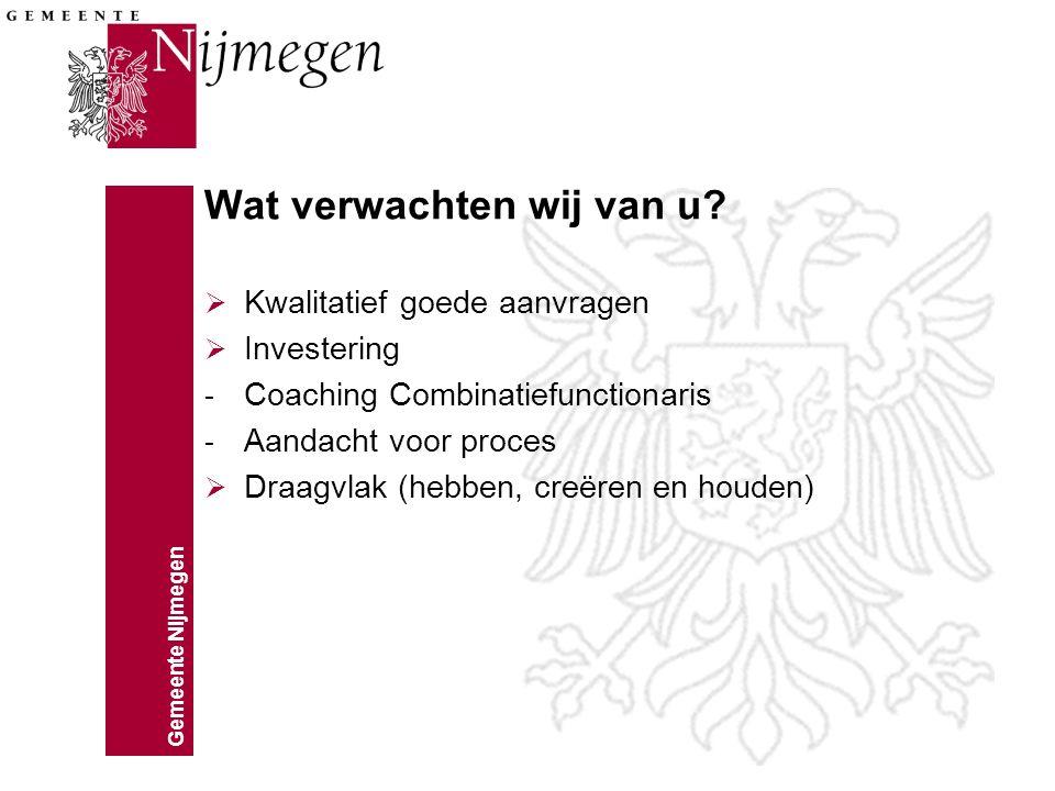 Gemeente Nijmegen Wat verwachten wij van u?  Kwalitatief goede aanvragen  Investering - Coaching Combinatiefunctionaris - Aandacht voor proces  Dra