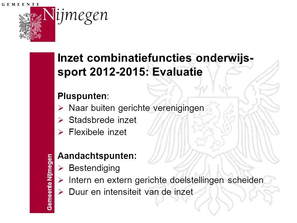 Gemeente Nijmegen Inzet combinatiefuncties onderwijs- sport 2012-2015: Evaluatie Pluspunten:  Naar buiten gerichte verenigingen  Stadsbrede inzet 