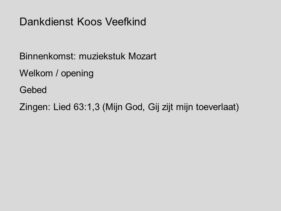 Dankdienst Koos Veefkind Binnenkomst: muziekstuk Mozart Welkom / opening Gebed Zingen: Lied 63:1,3 (Mijn God, Gij zijt mijn toeverlaat)