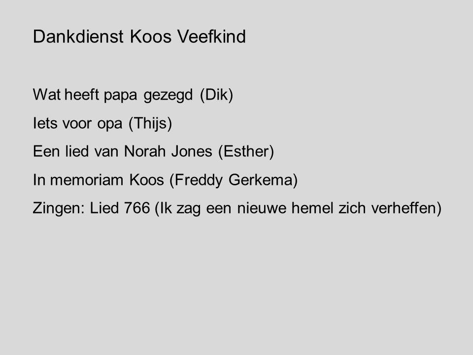 Dankdienst Koos Veefkind Wat heeft papa gezegd (Dik) Iets voor opa (Thijs) Een lied van Norah Jones (Esther) In memoriam Koos (Freddy Gerkema) Zingen: