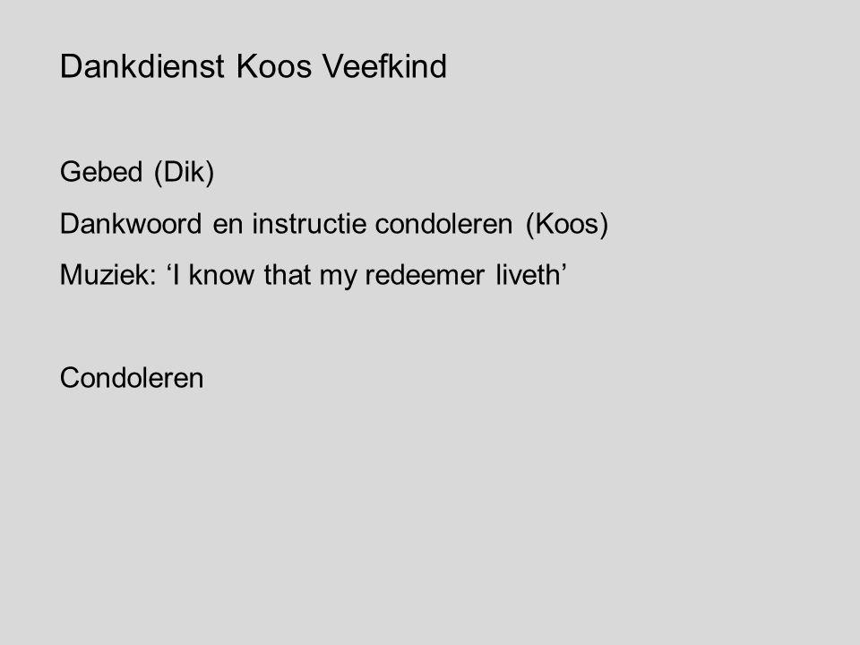 Dankdienst Koos Veefkind Gebed (Dik) Dankwoord en instructie condoleren (Koos) Muziek: 'I know that my redeemer liveth' Condoleren