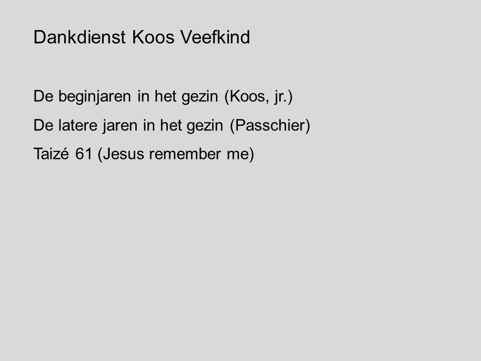 Dankdienst Koos Veefkind De beginjaren in het gezin (Koos, jr.) De latere jaren in het gezin (Passchier) Taizé 61 (Jesus remember me)