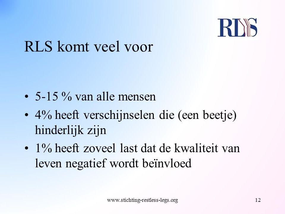 RLS komt veel voor 5-15 % van alle mensen 4% heeft verschijnselen die (een beetje) hinderlijk zijn 1% heeft zoveel last dat de kwaliteit van leven neg