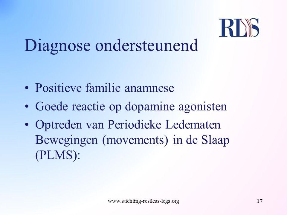 Diagnose ondersteunend Positieve familie anamnese Goede reactie op dopamine agonisten Optreden van Periodieke Ledematen Bewegingen (movements) in de S